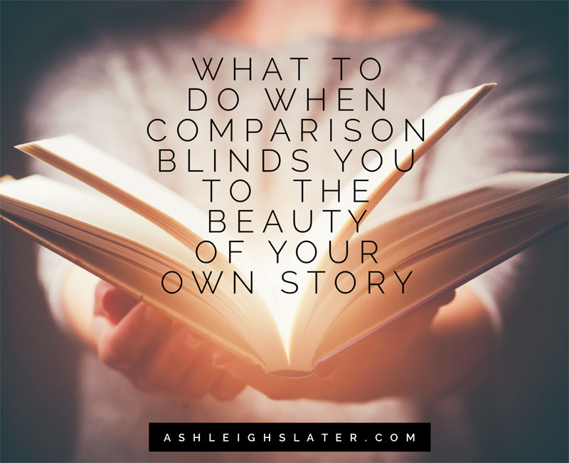 What to Do When Comparison Blinds You to the Beauty of Your Own Story