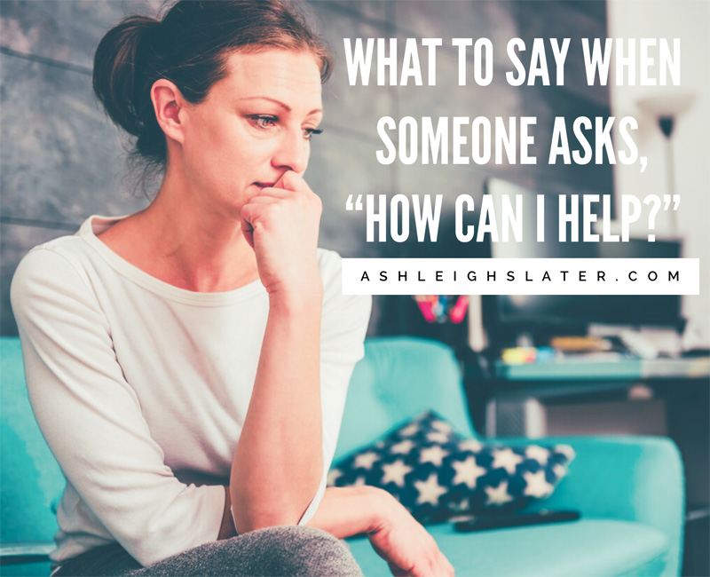 What to Say When Someone Asks: How Can I Help?