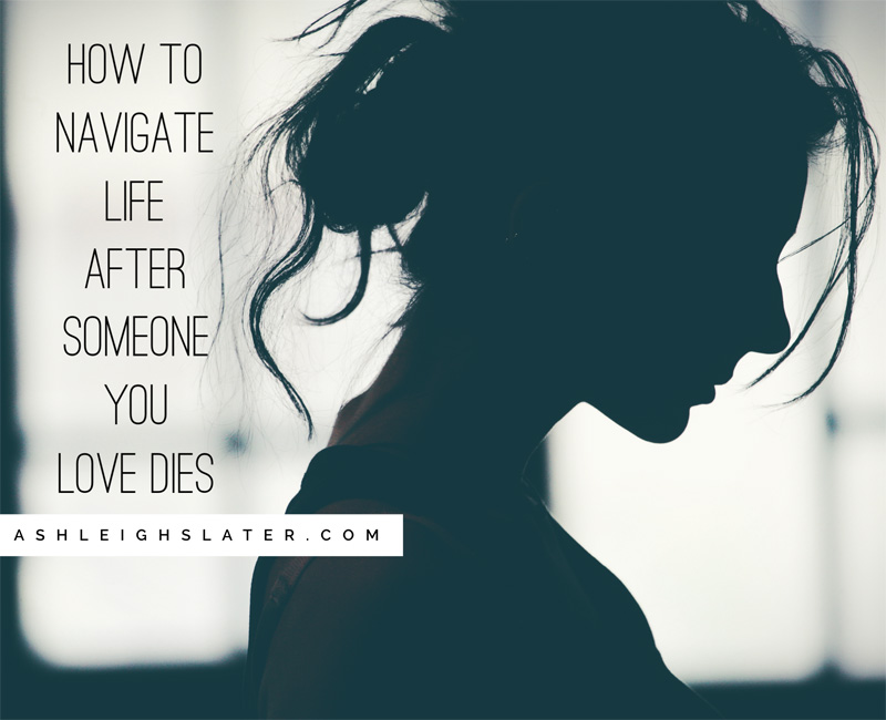 How to Navigate Life After Someone You Love Dies