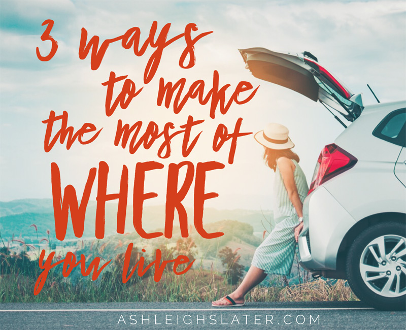 3 Ways to Make the Most of Where You Live