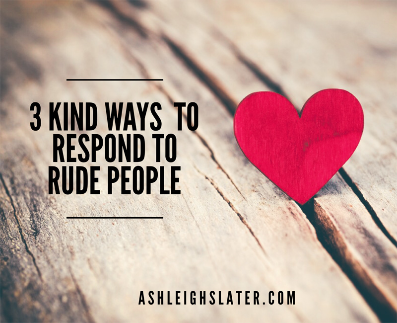 3 Kind Ways to Respond to Rude People